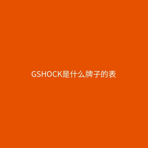 gshock是什么牌子的表,卡西欧旗下的系列手表