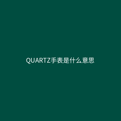 quartz手表是什么意思,意为石英表