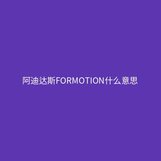 阿迪达斯formotion什么意思,3D立体剪裁0束缚技术